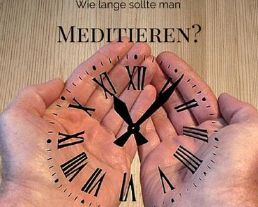 Wie lange sollte man Meditieren und welchen Effekt hat die Dauer einer Meditation?