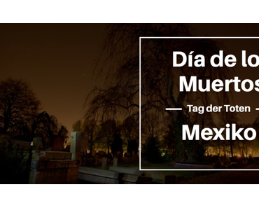 Tag der Toten in Mexiko – Halloween mal anders