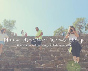 Mein Mexiko Road Trip: Zum ersten Mal unterwegs in Lateinamerika