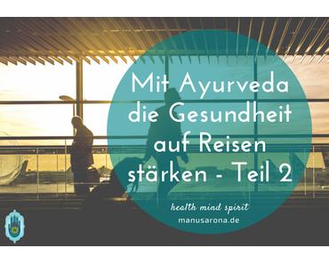 Mit Ayurveda die Gesundheit auf Reisen stärken – Teil 2: Während der Reise
