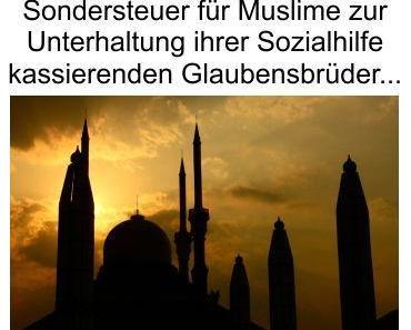 Keine Moscheesteuer für Muslime, aber eine Sondersteuer zur Finanzierung ihrer sozialhilfeabhängigen Glaubensbrüder