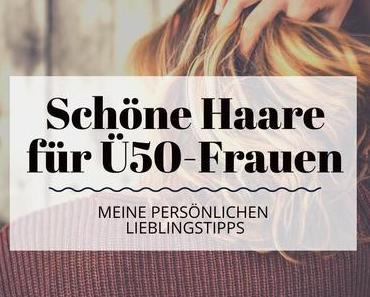 Schöne Haare für Frauen Ü50 – Meine persönlichen Lieblingstipps