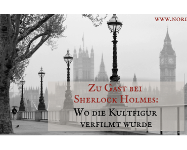 Zu Gast bei Sherlock Holmes: Wo die Kultfigur verfilmt wurde
