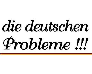 Die deutschen Probleme…