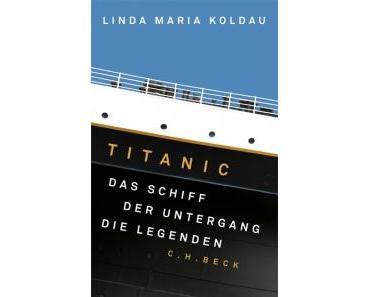 Rezension: Titanic – Das Schiff, der Untergang, die Legenden von Linda Maria Koldau