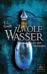 Zwölf Wasser: Zu den Anfängen - E.L. Greiff