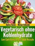 Vegetarisch ohne Kohlenhydrate: Low Carb Gemüse und Salat Rezepte zum Abnehmen (Diät Rezepte)