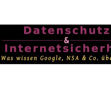 Datenschutz & Internetsicherheit – Was wissen, Google, NSA & Co. über mich?