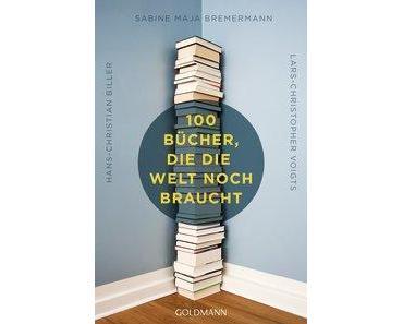 [Rezension] 100 Bücher, die die Welt noch braucht von Hans-Christian Biller, Sabine Maja Bremermann und Lars-Christopher Voigts